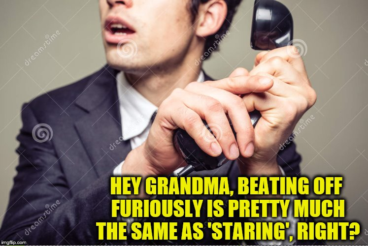 HEY GRANDMA, BEATING OFF FURIOUSLY IS PRETTY MUCH THE SAME AS 'STARING', RIGHT? | made w/ Imgflip meme maker