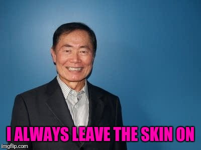 sulu | I ALWAYS LEAVE THE SKIN ON | image tagged in sulu | made w/ Imgflip meme maker