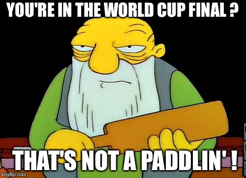 NOT a paddlin' | YOU'RE IN THE WORLD CUP FINAL ? THAT'S NOT A PADDLIN' ! | image tagged in memes,that's a paddlin' | made w/ Imgflip meme maker