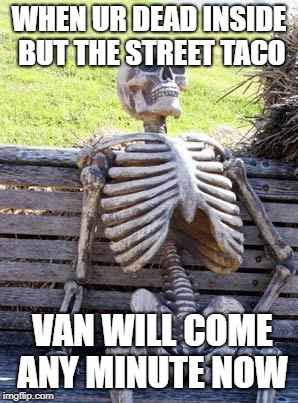 Waiting Skeleton Meme | WHEN UR DEAD INSIDE BUT THE STREET TACO VAN WILL COME ANY MINUTE NOW | image tagged in memes,waiting skeleton | made w/ Imgflip meme maker