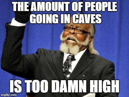 Too Damn High Meme | THE AMOUNT OF PEOPLE GOING IN CAVES IS TOO DAMN HIGH | image tagged in memes,too damn high | made w/ Imgflip meme maker