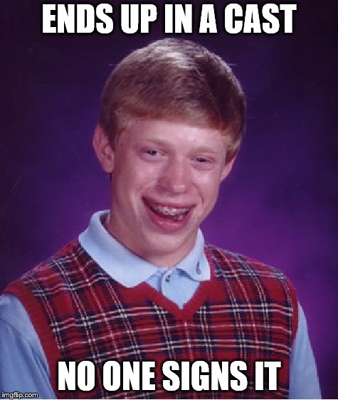 Bad Luck Brian Meme | ENDS UP IN A CAST NO ONE SIGNS IT | image tagged in memes,bad luck brian | made w/ Imgflip meme maker