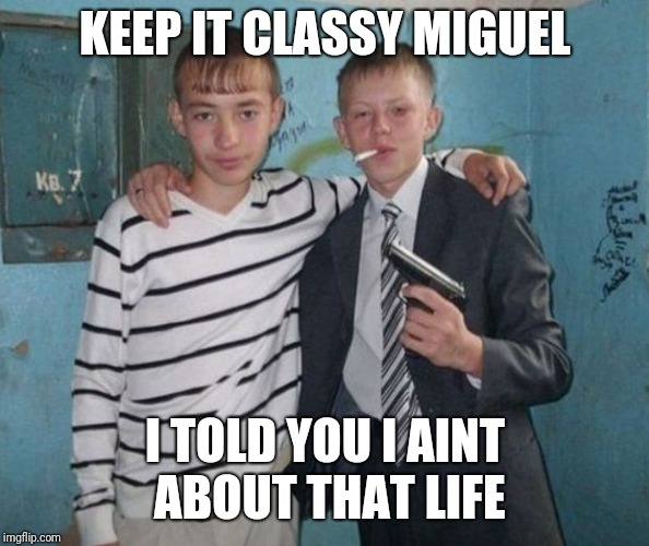 Hands to yourself | KEEP IT CLASSY MIGUEL I TOLD YOU I AINT ABOUT THAT LIFE | image tagged in classy,gay jokes,three amigos,old school tide pods | made w/ Imgflip meme maker