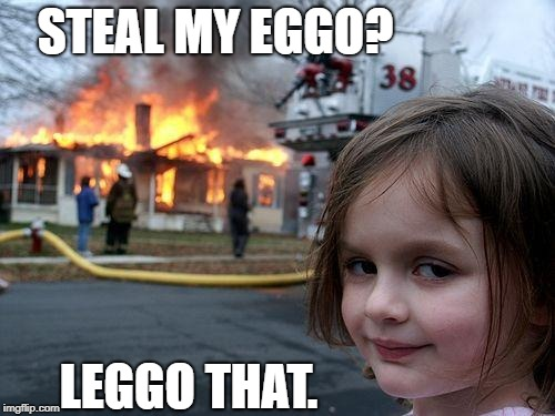 Disaster Girl Meme | STEAL MY EGGO? LEGGO THAT. | image tagged in memes,disaster girl | made w/ Imgflip meme maker