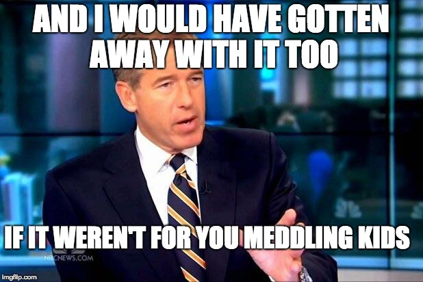 Brian Williams Was There 2 Meme | AND I WOULD HAVE GOTTEN AWAY WITH IT TOO IF IT WEREN'T FOR YOU MEDDLING KIDS | image tagged in memes,brian williams was there 2 | made w/ Imgflip meme maker