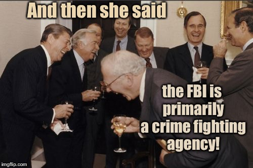 The joke's on America | And then she said the FBI is primarily a crime fighting agency! | image tagged in memes,laughing men in suits,fbi,crime fighting,politicized,funny meme | made w/ Imgflip meme maker