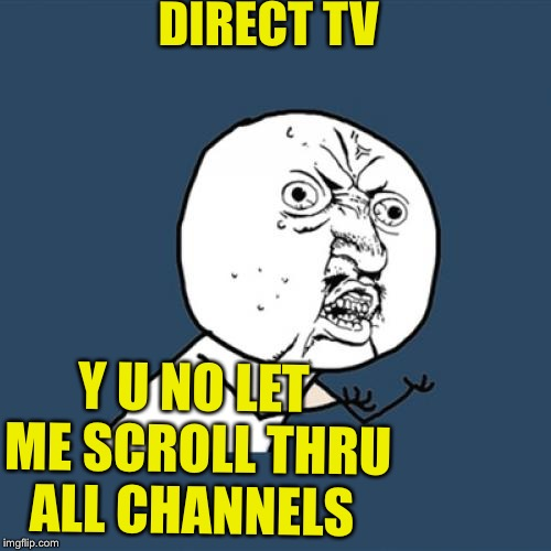 Always be beeping and stopping me with some bullshit button I gotta press | DIRECT TV Y U NO LET ME SCROLL THRU ALL CHANNELS | image tagged in memes,y u no,fucking fucktards,i sometimes just turn tbe son of a bitch off and di something else,soon ill turn it all off all t | made w/ Imgflip meme maker