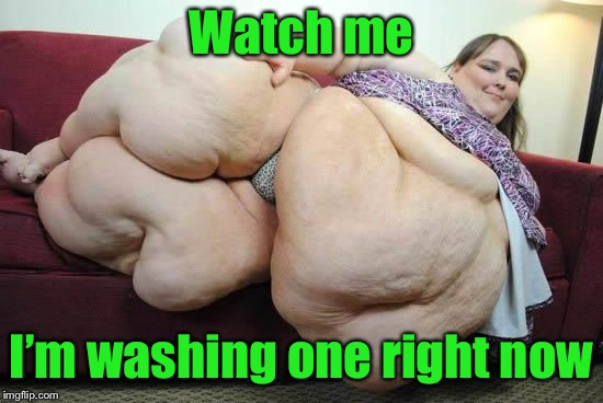 fat woman | Watch me I'm washing one right now | image tagged in fat woman | made w/ Imgflip meme maker