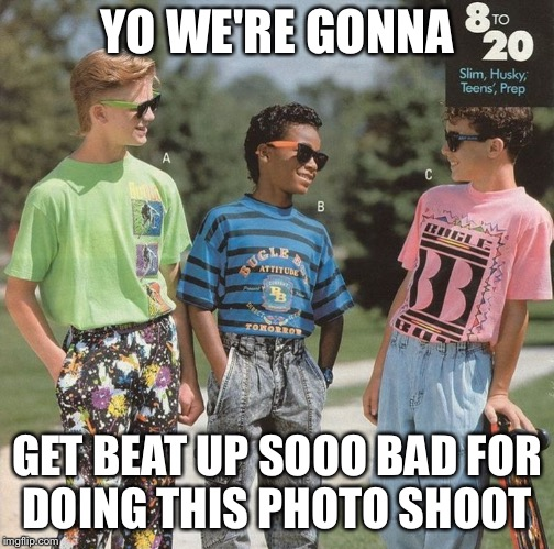 Yo we're gonna | YO WE'RE GONNA GET BEAT UP SOOO BAD FOR DOING THIS PHOTO SHOOT | image tagged in yo we're gonna,90s kids,80skids | made w/ Imgflip meme maker
