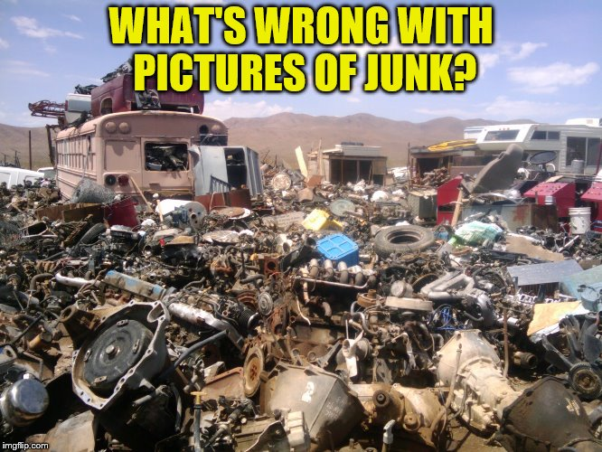 WHAT'S WRONG WITH PICTURES OF JUNK? | made w/ Imgflip meme maker