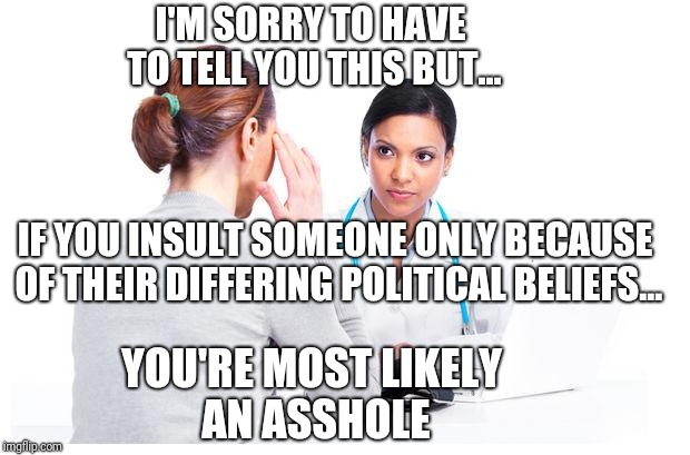 Please be more civil. | I'M SORRY TO HAVE TO TELL YOU THIS BUT... IF YOU INSULT SOMEONE ONLY BECAUSE OF THEIR DIFFERING POLITICAL BELIEFS... YOU'RE MOST LIKELY AN A | image tagged in woman and doctor | made w/ Imgflip meme maker