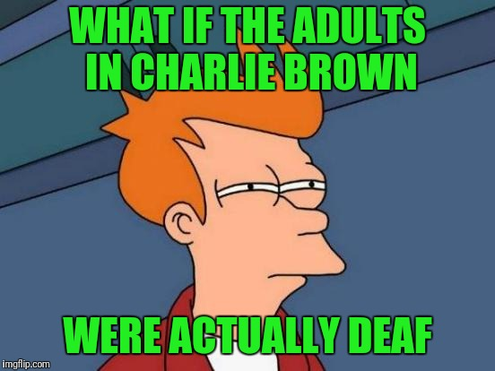 Wah wah whomp waw.  What? | WHAT IF THE ADULTS IN CHARLIE BROWN WERE ACTUALLY DEAF | image tagged in memes,futurama fry | made w/ Imgflip meme maker