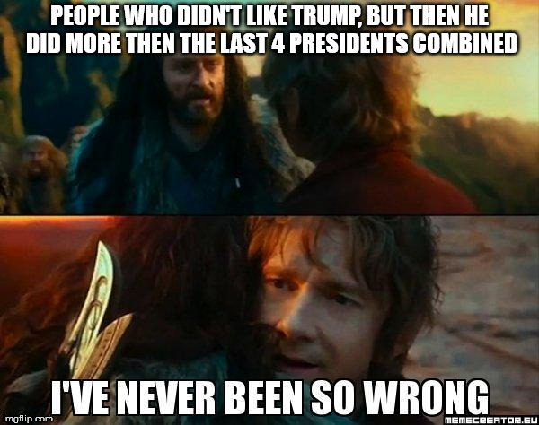 Liberals have never been so wrong | PEOPLE WHO DIDN'T LIKE TRUMP, BUT THEN HE DID MORE THEN THE LAST 4 PRESIDENTS COMBINED | image tagged in i have never been so wrong,trump,liberals,hobbit | made w/ Imgflip meme maker