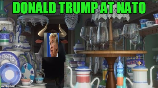 Ferdinand in a China Shop | DONALD TRUMP AT NATO | image tagged in ferdinand in a china shop,donald trump,foreign policy | made w/ Imgflip meme maker