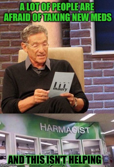 People popping pills per pharmaceutical practice. | A LOT OF PEOPLE ARE AFRAID OF TAKING NEW MEDS AND THIS ISN'T HELPING | image tagged in maury lie detector,pharmacy,memes,funny | made w/ Imgflip meme maker