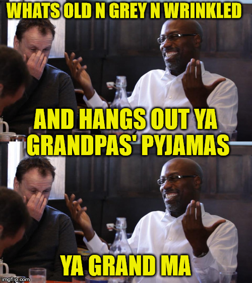 WHATS OLD N GREY N WRINKLED YA GRAND MA AND HANGS OUT YA GRANDPAS' PYJAMAS | made w/ Imgflip meme maker