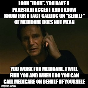 "medicare John | LOOK ""JOHN"". YOU HAVE A PAKISTANI ACCENT AND I KNOW KNOW FOR A FACT CALLING ON ""BEHALF"" OF MEDICARE DOES NOT MEAN YOU WORK FOR MEDICARE. I W 