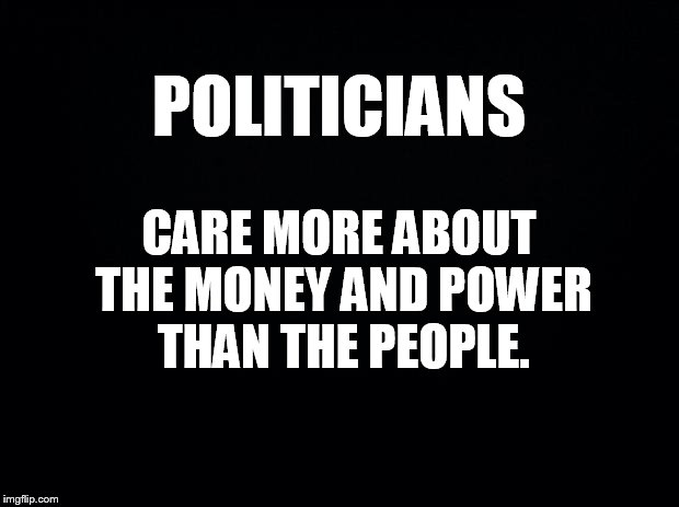 A New Tag Line | POLITICIANS  CARE MORE ABOUT THE MONEY AND POWER THAN THE PEOPLE. | image tagged in memes,politicians,care,money,power,not people | made w/ Imgflip meme maker