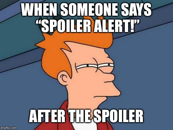 "Futurama Fry Meme | WHEN SOMEONE SAYS ""SPOILER ALERT!"" AFTER THE SPOILER 