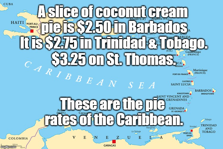 Pie Rates of the Caribbean | A slice of coconut cream pie is $2.50 in Barbados These are the pie rates of the Caribbean. It is $2.75 in Trinidad & Tobago. $3.25 on St. T | image tagged in puns | made w/ Imgflip meme maker
