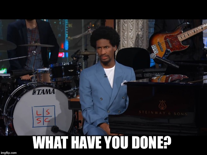 WHAT HAVE YOU DONE? | image tagged in jon batiste | made w/ Imgflip meme maker