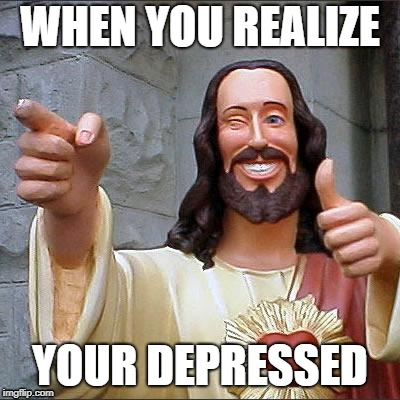 Buddy Christ Meme | WHEN YOU REALIZE YOUR DEPRESSED | image tagged in memes,buddy christ | made w/ Imgflip meme maker