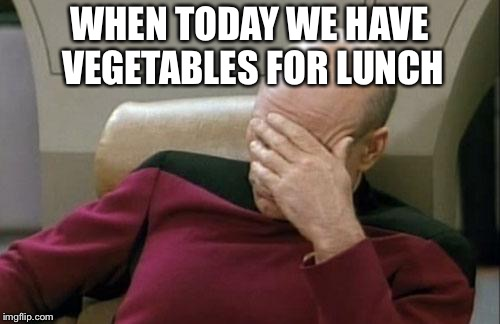 Captain Picard Facepalm Meme | WHEN TODAY WE HAVE VEGETABLES FOR LUNCH | image tagged in memes,captain picard facepalm | made w/ Imgflip meme maker