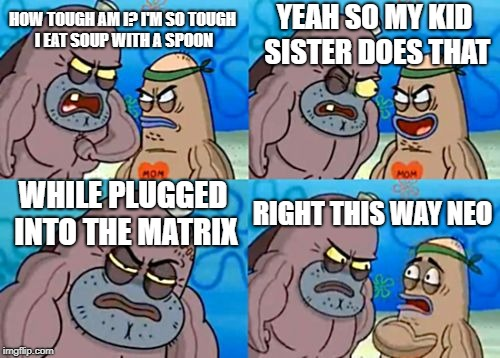 How Tough Are You Meme | HOW TOUGH AM I? I'M SO TOUGH I EAT SOUP WITH A SPOON YEAH SO MY KID SISTER DOES THAT WHILE PLUGGED INTO THE MATRIX RIGHT THIS WAY NEO | image tagged in memes,how tough are you | made w/ Imgflip meme maker