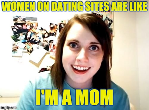 Overly Attached Girlfriend Meme | WOMEN ON DATING SITES ARE LIKE I'M A MOM | image tagged in memes,overly attached girlfriend | made w/ Imgflip meme maker