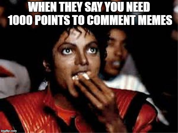 Michael Jackson popcorn | WHEN THEY SAY YOU NEED 1000 POINTS TO COMMENT MEMES | image tagged in michael jackson popcorn | made w/ Imgflip meme maker