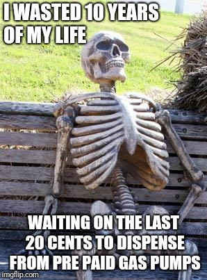 Waiting Skeleton Meme | I WASTED 10 YEARS OF MY LIFE WAITING ON THE LAST 20 CENTS TO DISPENSE FROM PRE PAID GAS PUMPS | image tagged in memes,waiting skeleton | made w/ Imgflip meme maker