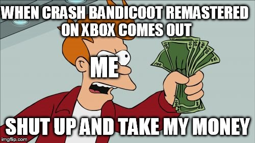 Shut Up And Take My Money Fry | WHEN CRASH BANDICOOT REMASTERED ON XBOX COMES OUT SHUT UP AND TAKE MY MONEY ME | image tagged in memes,shut up and take my money fry | made w/ Imgflip meme maker