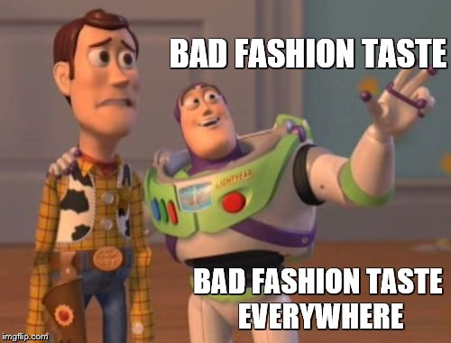 X, X Everywhere Meme | BAD FASHION TASTE BAD FASHION TASTE EVERYWHERE | image tagged in memes,x,x everywhere,x x everywhere | made w/ Imgflip meme maker