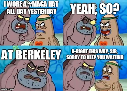 How Tough Are You Meme | I WORE A #MAGA HAT ALL DAY YESTERDAY YEAH, SO? AT BERKELEY R-RIGHT THIS WAY, SIR, SORRY TO KEEP YOU WAITING | image tagged in memes,how tough are you | made w/ Imgflip meme maker