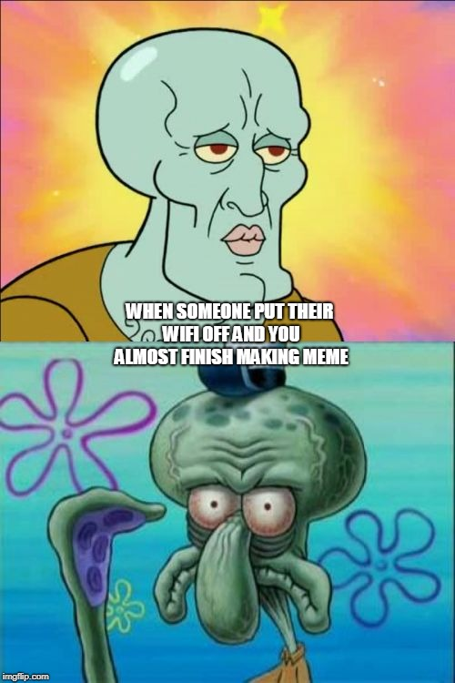 Squidward Meme | WHEN SOMEONE PUT THEIR WIFI OFF AND YOU ALMOST FINISH MAKING MEME | image tagged in memes,squidward | made w/ Imgflip meme maker