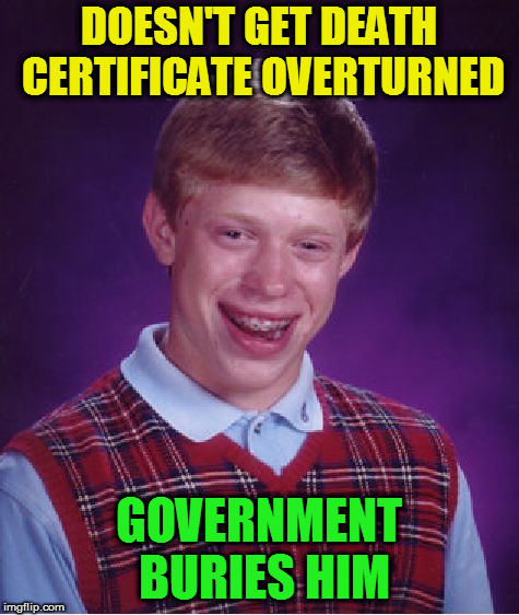 Bad Luck Brian Meme | DOESN'T GET DEATH CERTIFICATE OVERTURNED GOVERNMENT BURIES HIM | image tagged in memes,bad luck brian | made w/ Imgflip meme maker