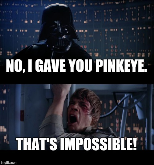 Star Wars No Meme | NO, I GAVE YOU PINKEYE. THAT'S IMPOSSIBLE! | image tagged in memes,star wars no | made w/ Imgflip meme maker