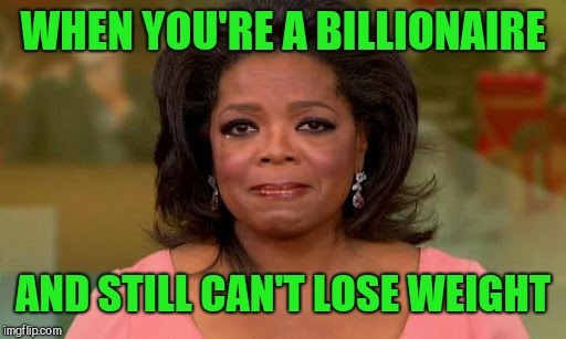 Oprah Winfrey | WHEN YOU'RE A BILLIONAIRE AND STILL CAN'T LOSE WEIGHT | image tagged in oprah winfrey | made w/ Imgflip meme maker