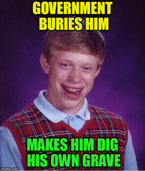 Bad Luck Brian Meme | GOVERNMENT BURIES HIM MAKES HIM DIG HIS OWN GRAVE | image tagged in memes,bad luck brian | made w/ Imgflip meme maker