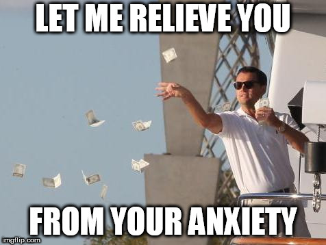 Leonardo DiCaprio throwing Money  | LET ME RELIEVE YOU FROM YOUR ANXIETY | image tagged in leonardo dicaprio throwing money | made w/ Imgflip meme maker