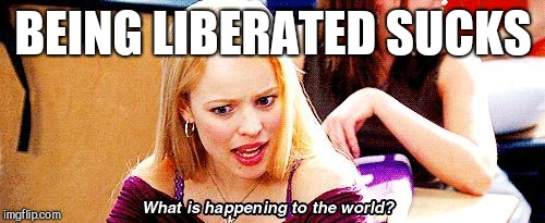 Mean Girls What is Happening to the World | BEING LIBERATED SUCKS | image tagged in mean girls what is happening to the world | made w/ Imgflip meme maker