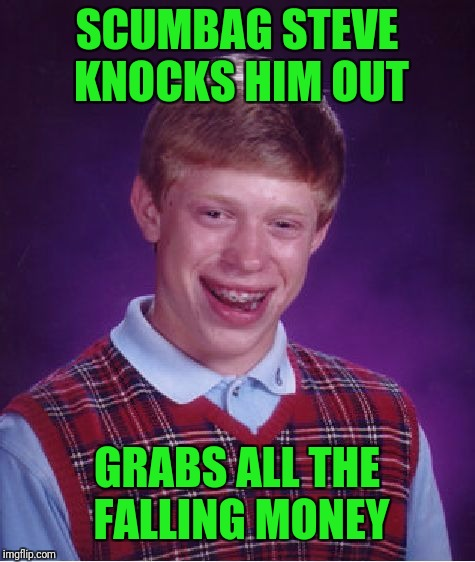 Bad Luck Brian Meme | SCUMBAG STEVE KNOCKS HIM OUT GRABS ALL THE FALLING MONEY | image tagged in memes,bad luck brian | made w/ Imgflip meme maker