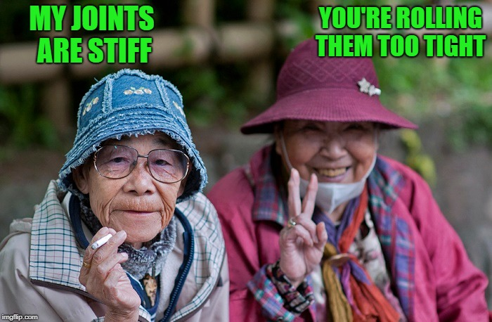 stiff joint | MY JOINTS ARE STIFF YOU'RE ROLLING THEM TOO TIGHT | image tagged in old women,smoking,funny | made w/ Imgflip meme maker