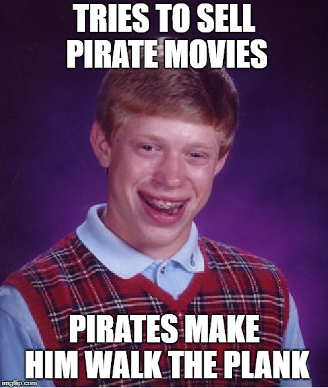 Bad Luck Brian Meme | TRIES TO SELL PIRATE MOVIES PIRATES MAKE HIM WALK THE PLANK | image tagged in memes,bad luck brian | made w/ Imgflip meme maker