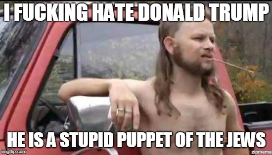 almost politically correct redneck | I F**KING HATE DONALD TRUMP HE IS A STUPID PUPPET OF THE JEWS | image tagged in almost politically correct redneck,AdviceAnimals | made w/ Imgflip meme maker