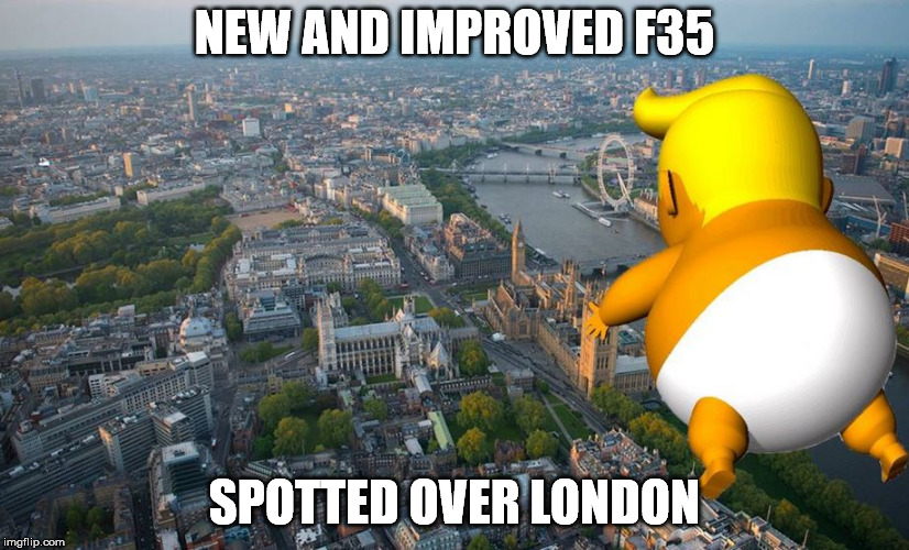 Trump blimp | NEW AND IMPROVED F35 SPOTTED OVER LONDON | image tagged in trump | made w/ Imgflip meme maker