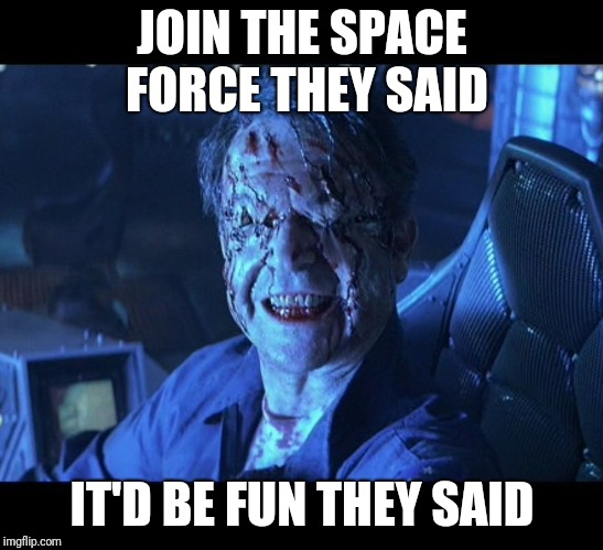 Event Horizon smile | JOIN THE SPACE FORCE THEY SAID IT'D BE FUN THEY SAID | image tagged in event horizon smile | made w/ Imgflip meme maker