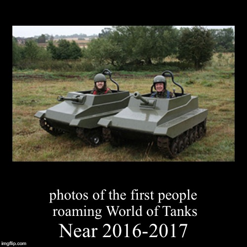 Now we know who played WoT first | Near 2016-2017 | photos of the first people roaming World of Tanks | image tagged in funny,demotivationals,memes,world of tanks,colorized | made w/ Imgflip demotivational maker