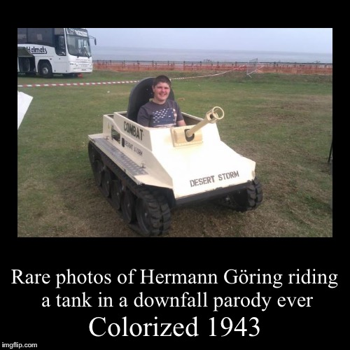 Yay Göring can fit in a tank | Colorized 1943 | Rare photos of Hermann Göring riding a tank in a downfall parody ever | image tagged in funny,demotivationals,memes,fat guy in a tank,downfall parody,hermann gring | made w/ Imgflip demotivational maker