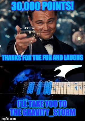 Thanks for the replies and comments | 30,000 POINTS! THANKS FOR THE FUN AND LAUGHS I'LL TAKE YOU TO THE GRAVITY_STORM | image tagged in memes,thank you | made w/ Imgflip meme maker